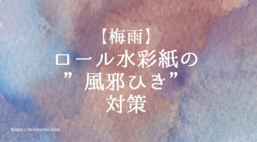 """梅雨のロール水彩紙の""""風邪ひき""""対策"""